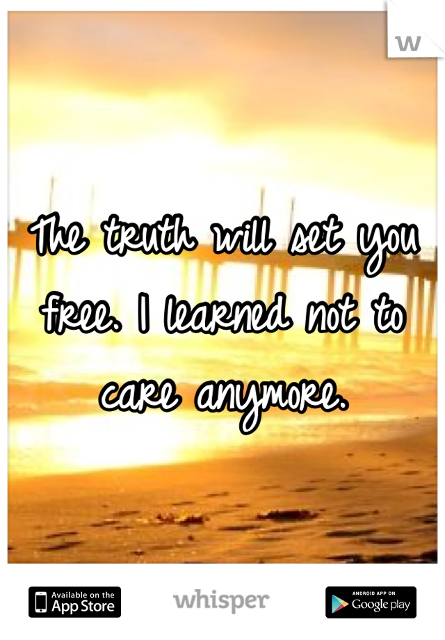 The truth will set you free. I learned not to care anymore.