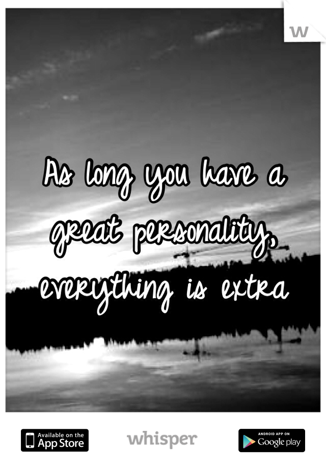 As long you have a great personality, everything is extra
