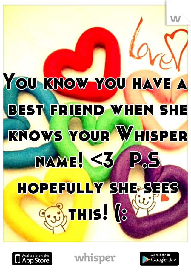 You know you have a best friend when she knows your Whisper name! <3  P.S hopefully she sees this! (: