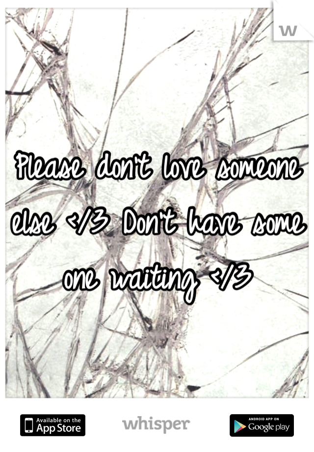 Please don't love someone else </3 Don't have some one waiting </3