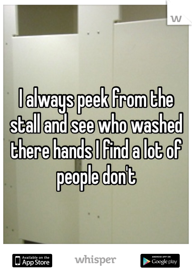 I always peek from the stall and see who washed there hands I find a lot of people dont
