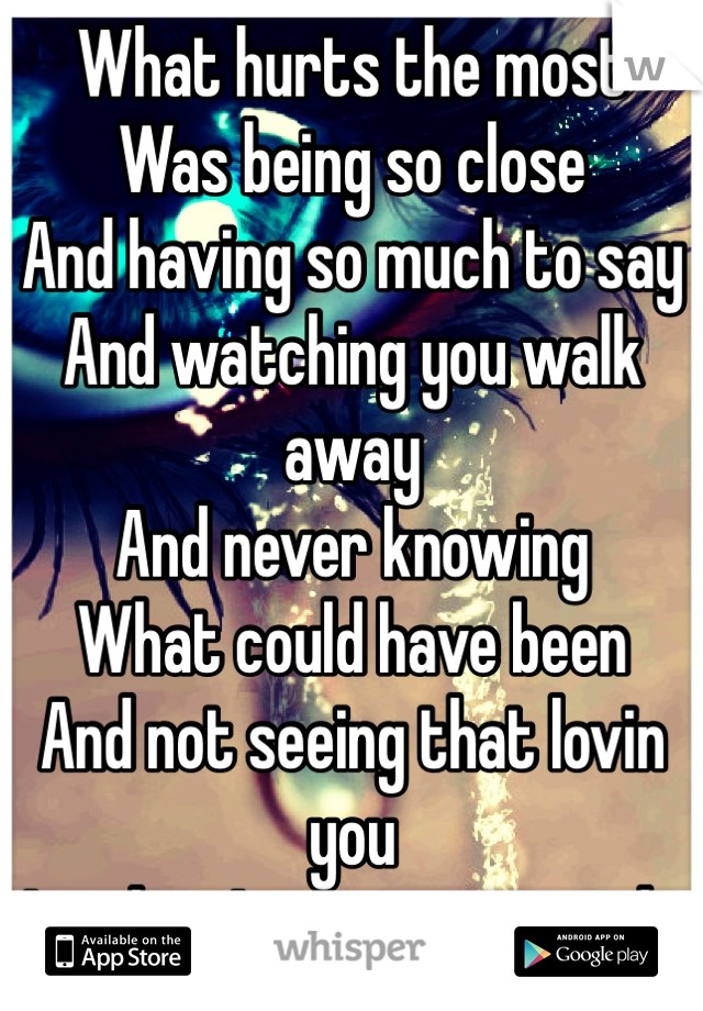 What hurts the most Was being so close And having so much to say And watching you walk away And never knowing  What could have been And not seeing that lovin you Is what I was trying to do