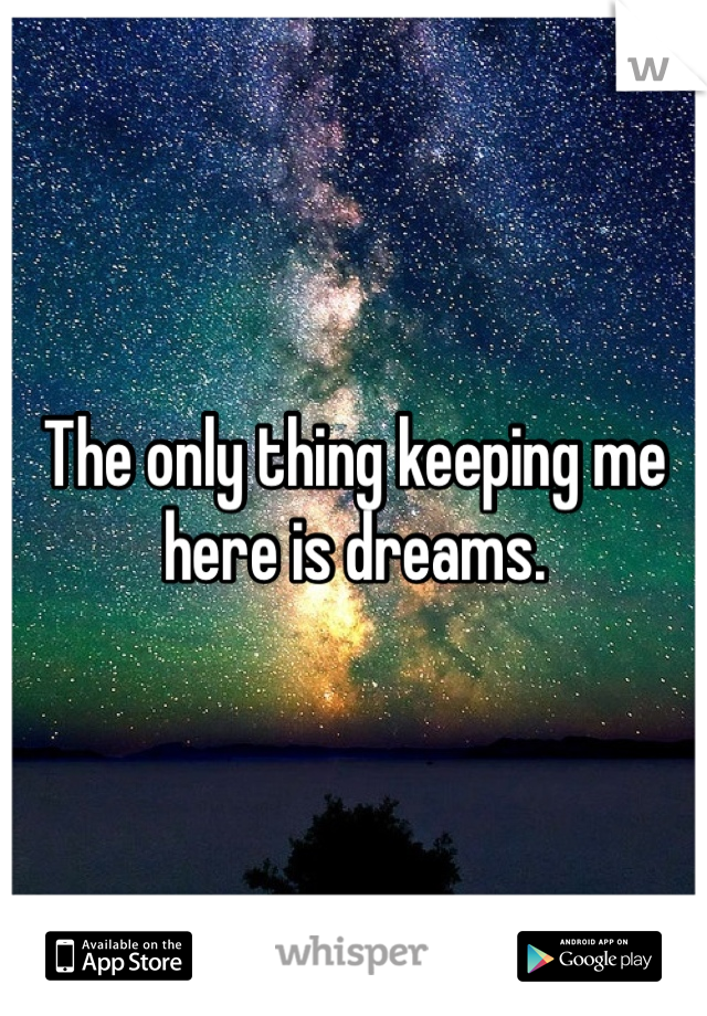 The only thing keeping me here is dreams.