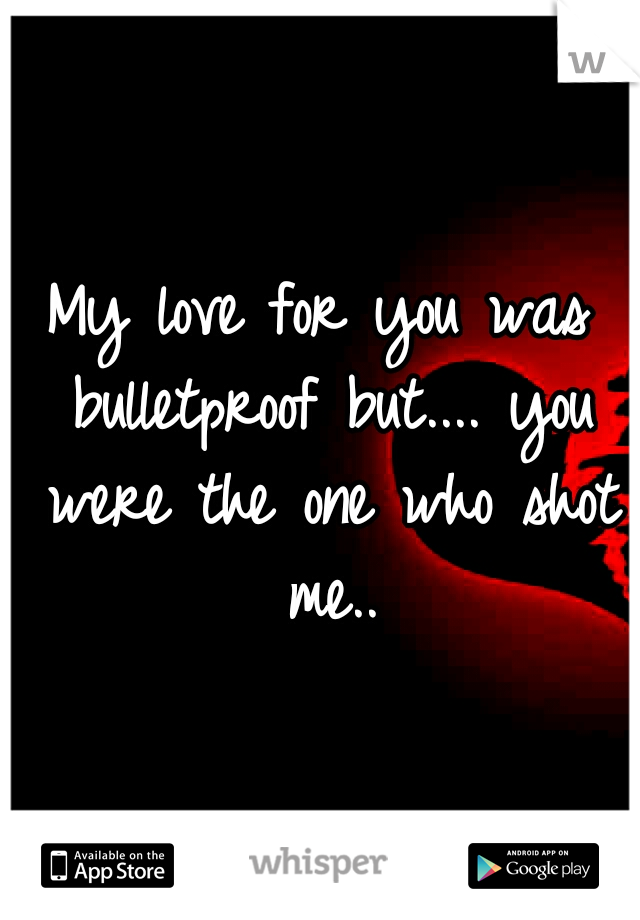 My love for you was bulletproof but.... you were the one who shot me..