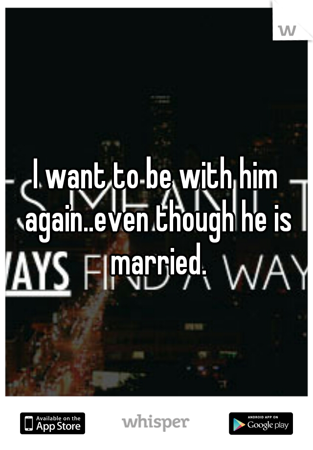 I want to be with him again..even though he is married.