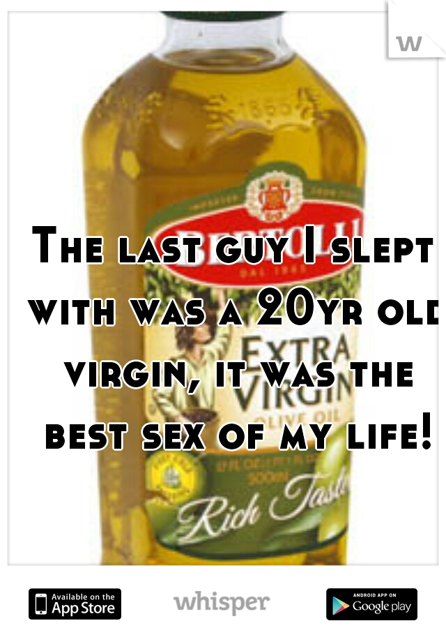 The last guy I slept with was a 20yr old virgin, it was the best sex of my life!