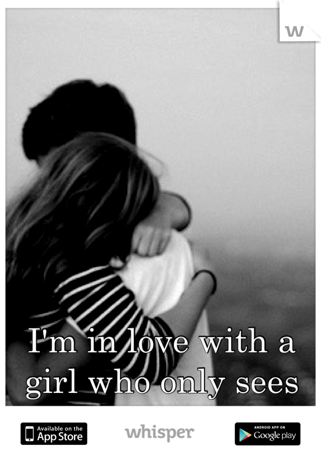 I'm in love with a girl who only sees me as a friend.