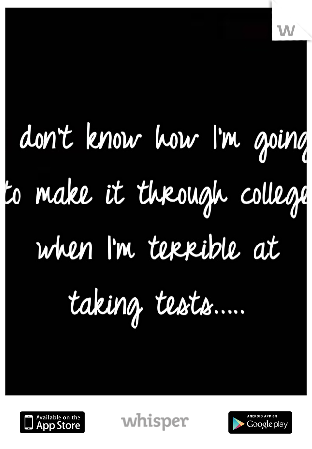 I don't know how I'm going to make it through college when I'm terrible at taking tests.....