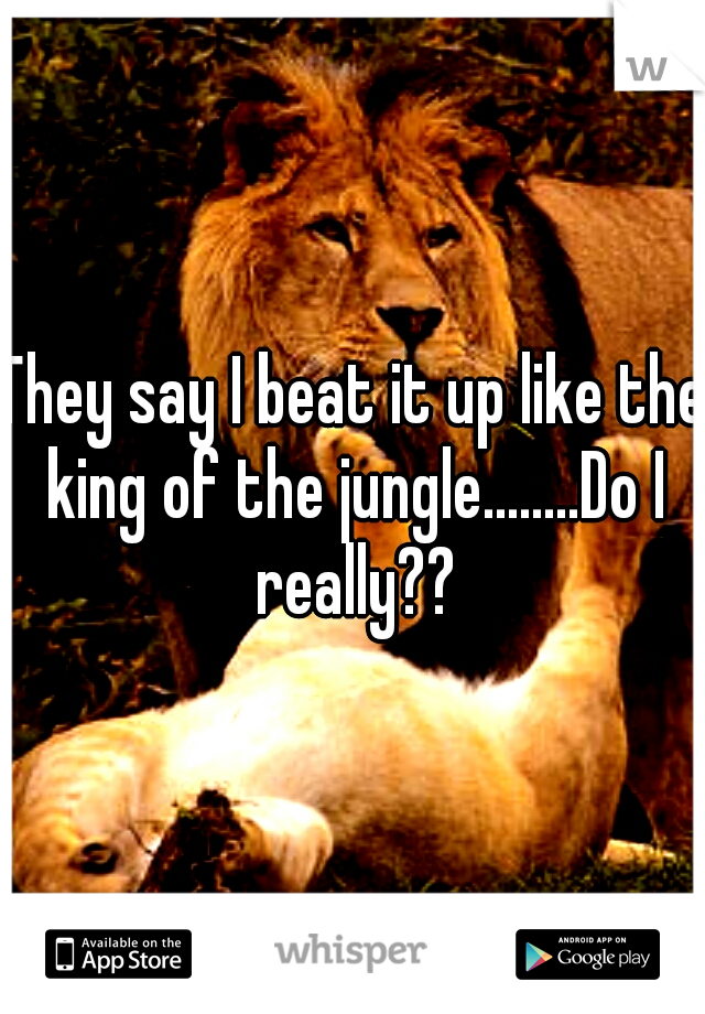 They say I beat it up like the king of the jungle........Do I really??