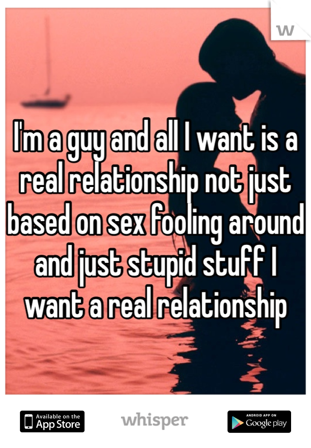 I'm a guy and all I want is a real relationship not just based on sex fooling around and just stupid stuff I want a real relationship