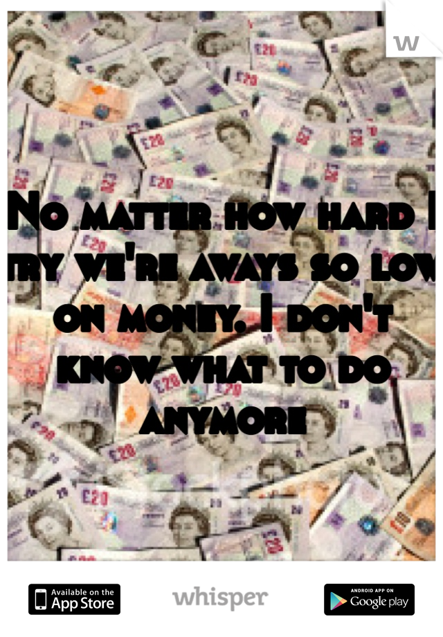 No matter how hard I try we're aways so low on money. I don't know what to do anymore