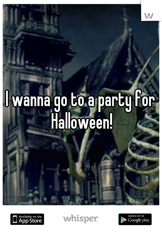 I wanna go to a party for Halloween!