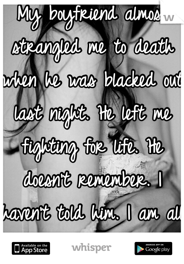 My boyfriend almost strangled me to death when he was blacked out last night. He left me fighting for life. He doesn't remember. I haven't told him. I am all alone in a world of hurt.