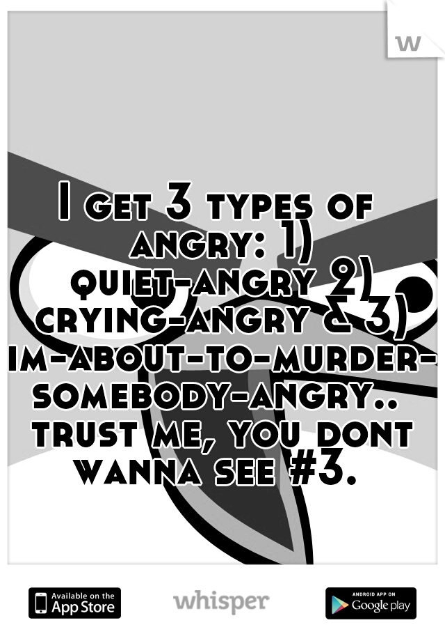 I get 3 types of angry: 1) quiet-angry 2) crying-angry & 3) im-about-to-murder-somebody-angry.. trust me, you dont wanna see #3.