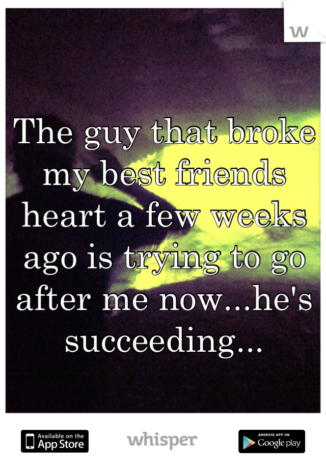 The guy that broke my best friends heart a few weeks ago is trying to go after me now...he's succeeding...