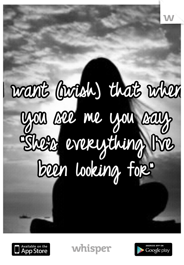 """I want (wish) that when you see me you say """"She's everything I've been looking for"""""""