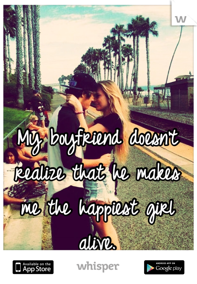 My boyfriend doesn't realize that he makes me the happiest girl alive.