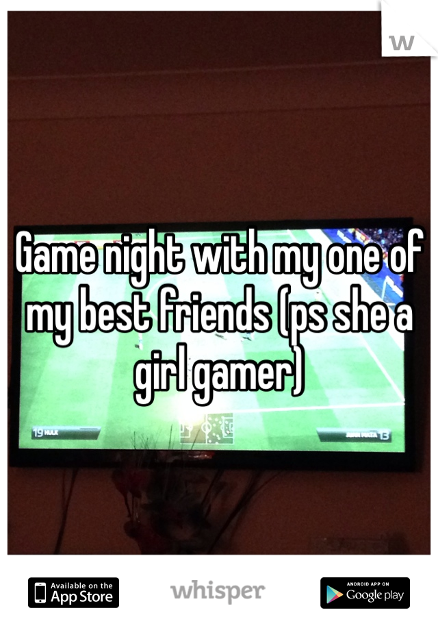 Game night with my one of my best friends (ps she a girl gamer)
