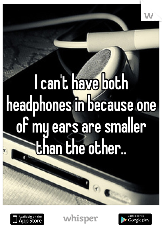 I can't have both headphones in because one of my ears are smaller than the other..