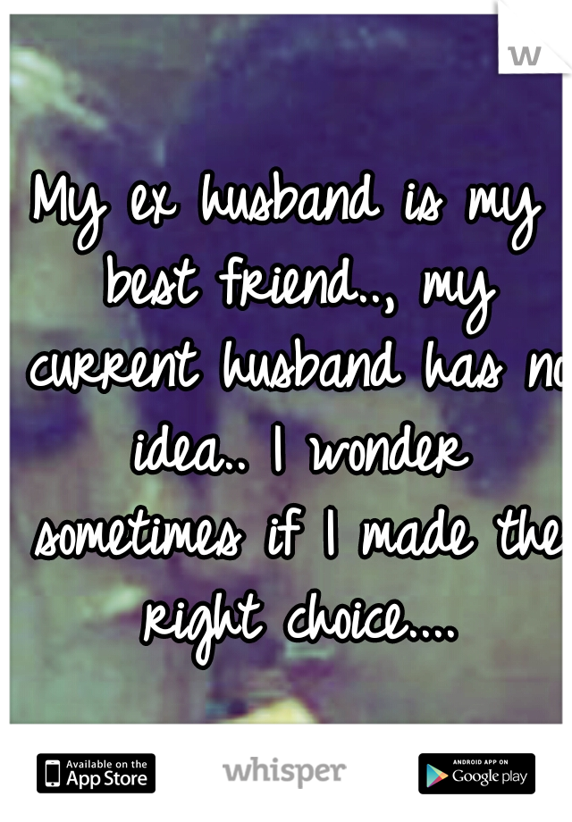 My ex husband is my best friend.., my current husband has no idea.. I wonder sometimes if I made the right choice....