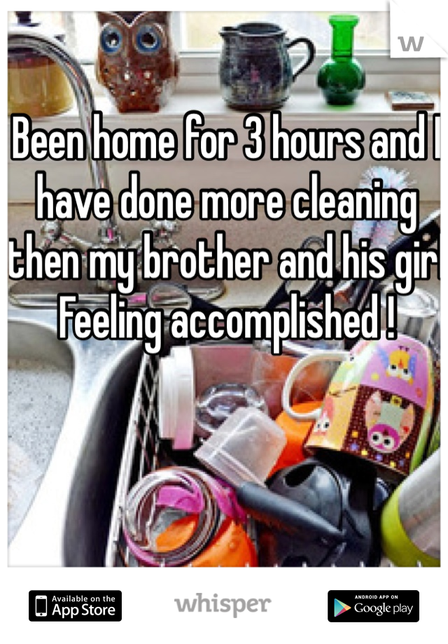 Been home for 3 hours and I have done more cleaning then my brother and his girl  Feeling accomplished !
