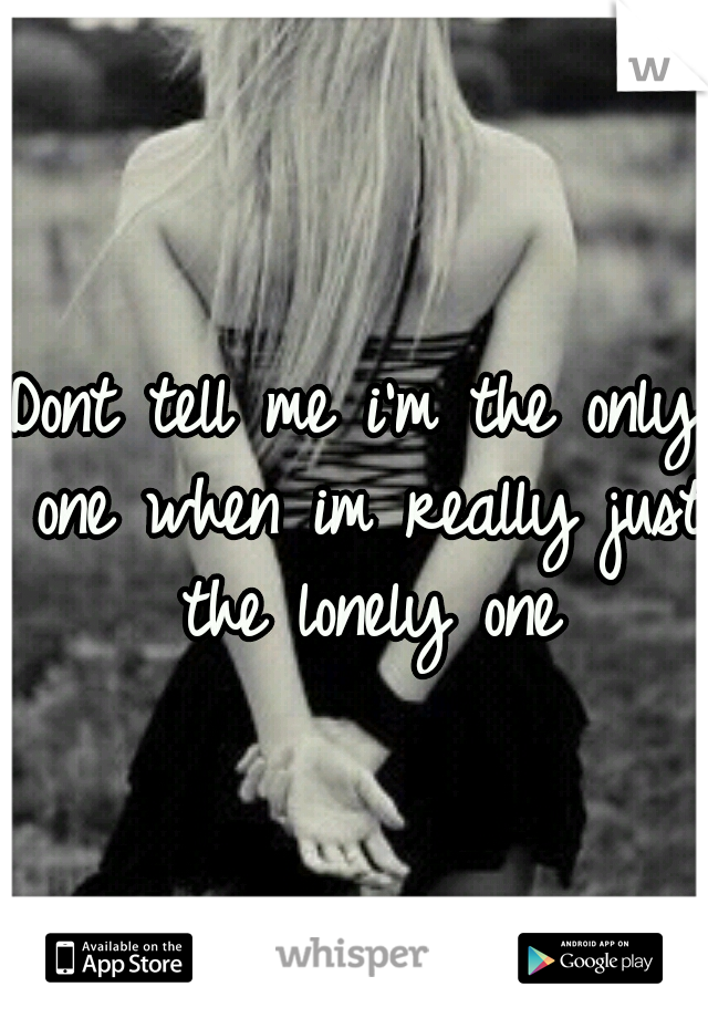 Dont tell me i'm the only one when im really just the lonely one