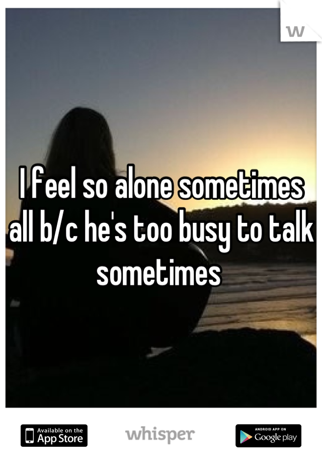 I feel so alone sometimes all b/c he's too busy to talk sometimes