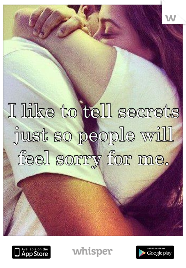 I like to tell secrets just so people will feel sorry for me.