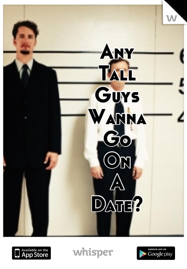 Any  Tall Guys Wanna Go  On A Date?