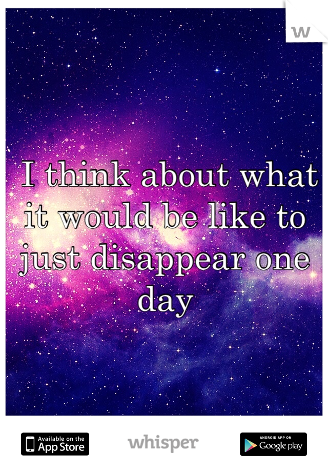 I think about what it would be like to just disappear one day