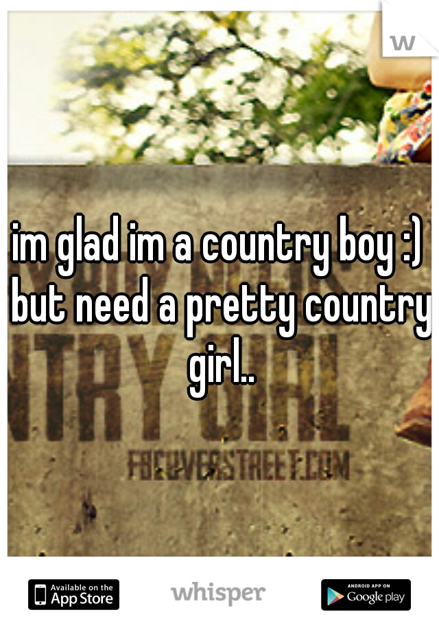im glad im a country boy :) but need a pretty country girl..