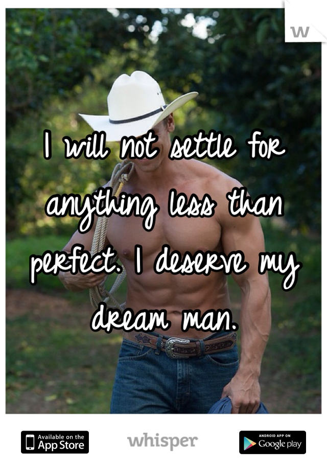 I will not settle for anything less than perfect. I deserve my dream man.