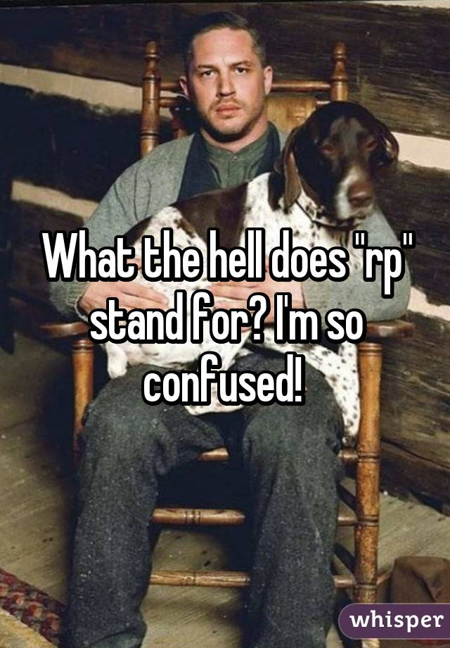 """What the hell does """"rp"""" stand for? I'm so confused!"""