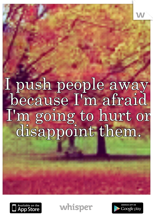 I push people away because I'm afraid I'm going to hurt or disappoint them.