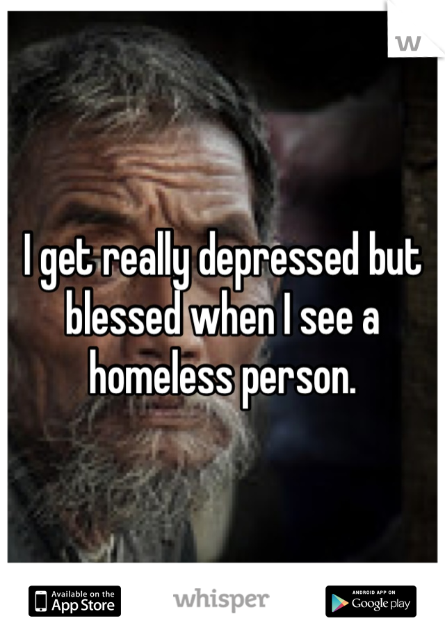 I get really depressed but blessed when I see a homeless person.