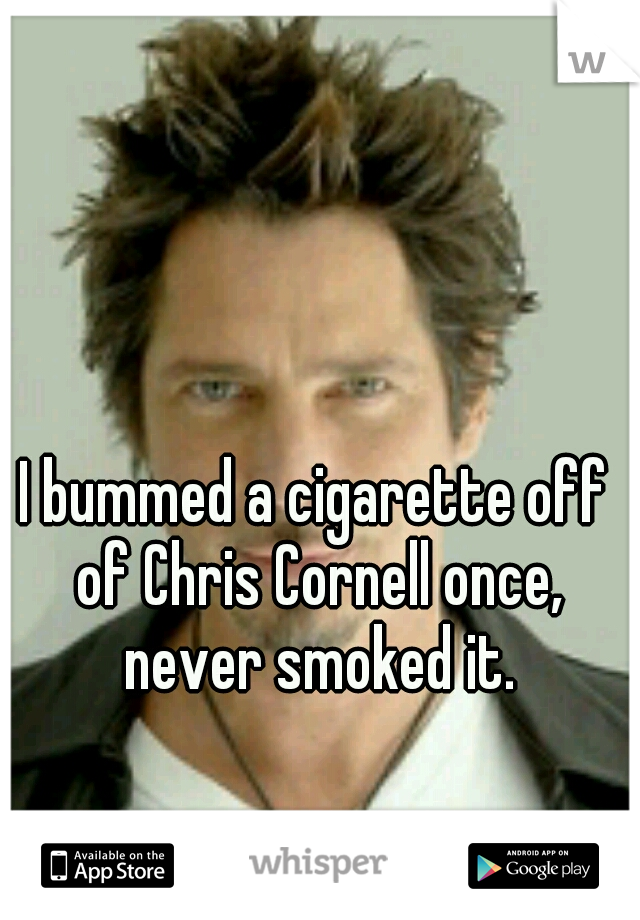 I bummed a cigarette off of Chris Cornell once, never smoked it.
