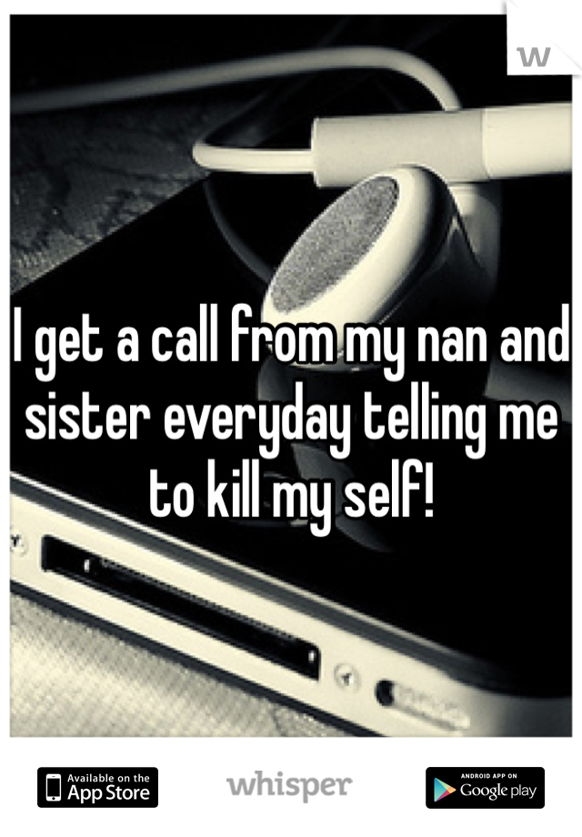 I get a call from my nan and sister everyday telling me to kill my self!