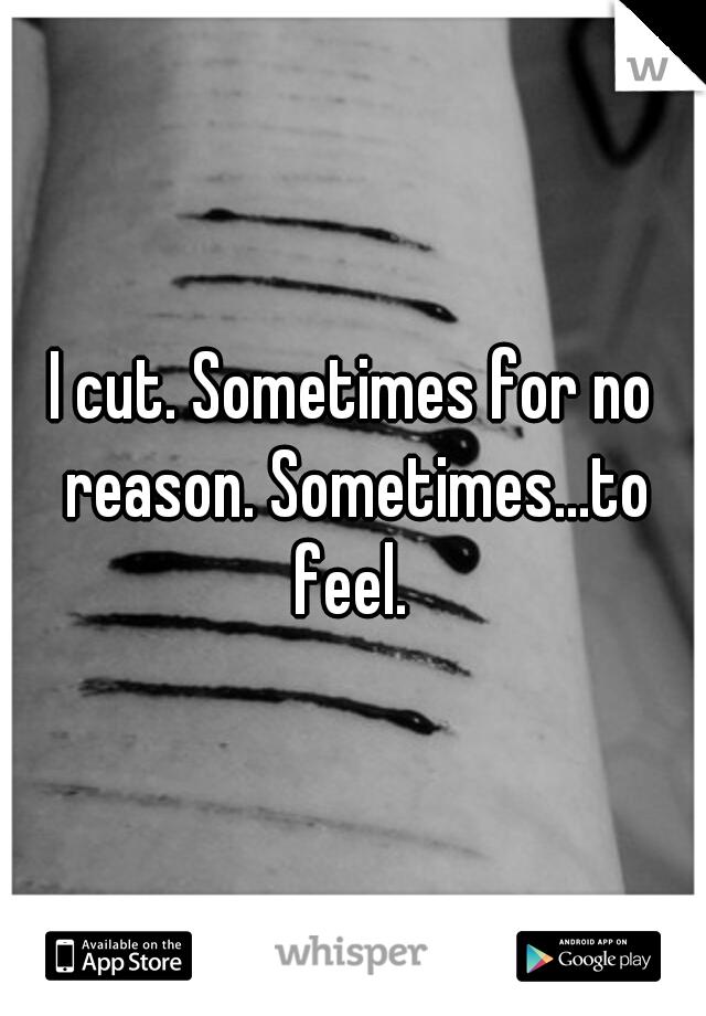 I cut. Sometimes for no reason. Sometimes...to feel.