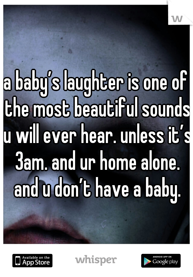 a baby's laughter is one of the most beautiful sounds u will ever hear. unless it's 3am. and ur home alone. and u don't have a baby.