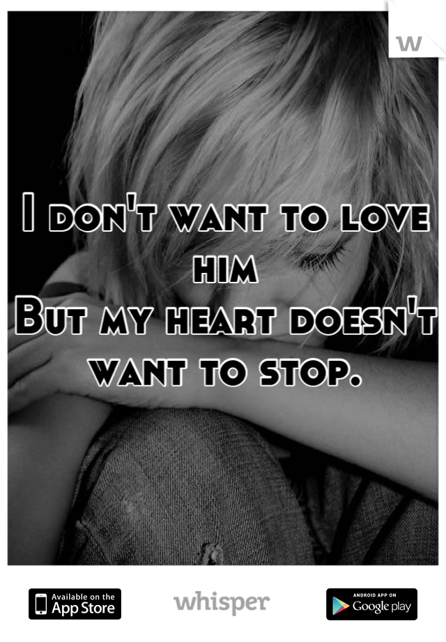 I don't want to love him  But my heart doesn't want to stop.