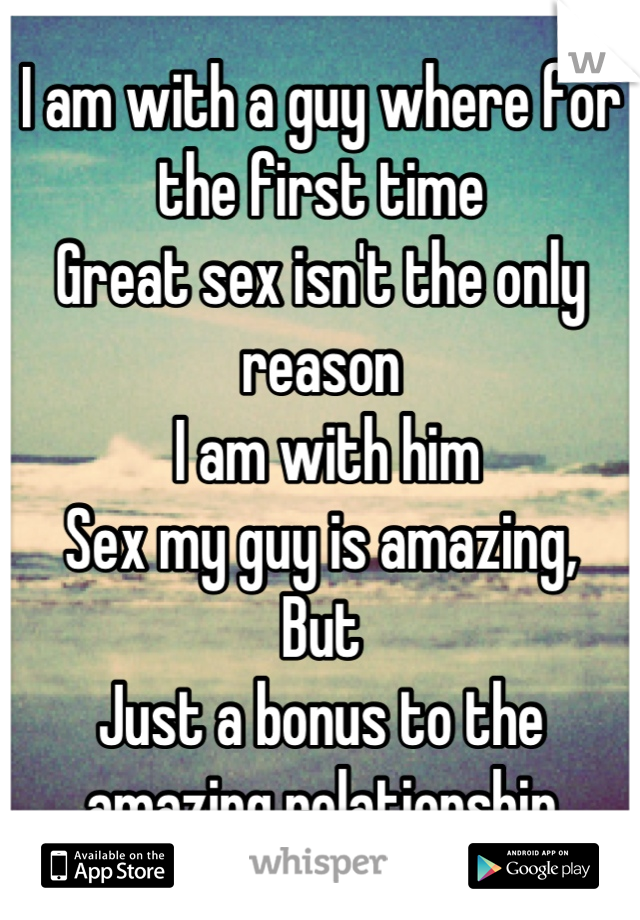 I am with a guy where for the first time Great sex isn't the only reason  I am with him  Sex my guy is amazing, But  Just a bonus to the amazing relationship