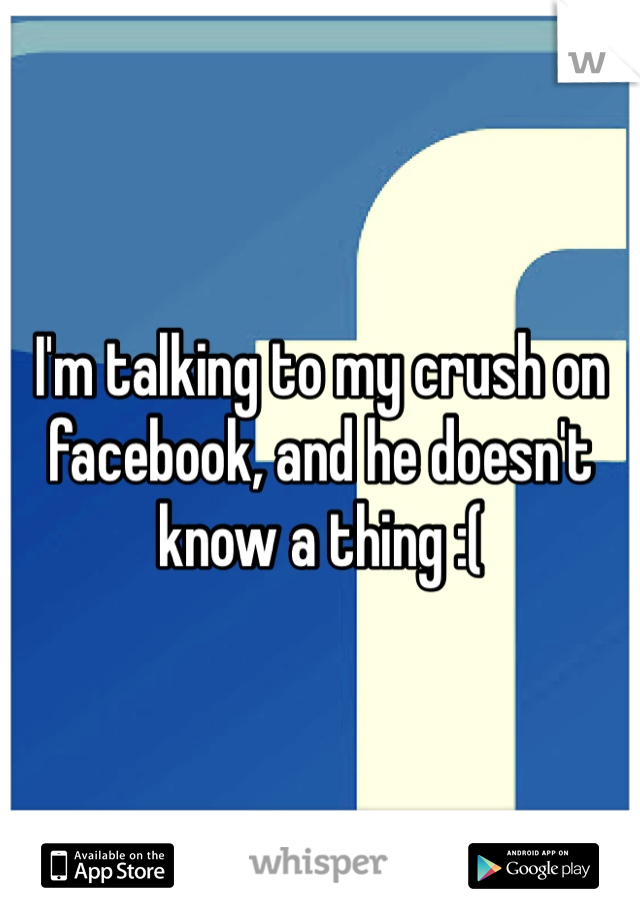 I'm talking to my crush on facebook, and he doesn't know a thing :(