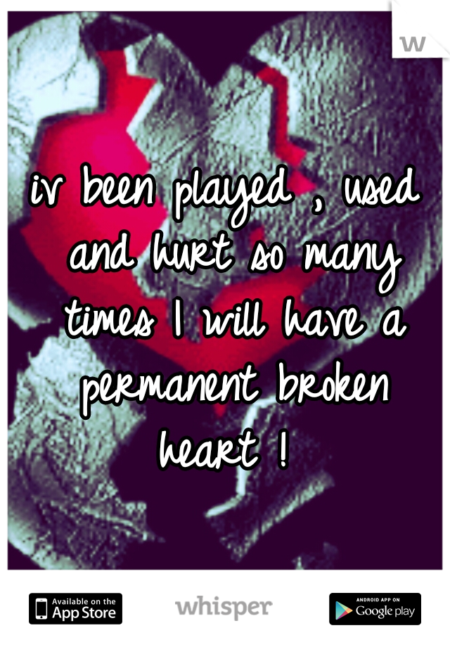 iv been played , used and hurt so many times I will have a permanent broken heart !
