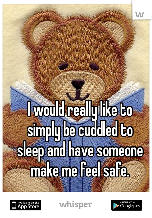 I would really like to simply be cuddled to sleep and have someone make me feel safe.