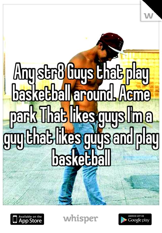 Any str8 Guys that play basketball around. Acme park That likes guys I'm a guy that likes guys and play basketball
