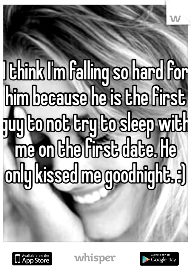 I think I'm falling so hard for him because he is the first guy to not try to sleep with me on the first date. He only kissed me goodnight. :)