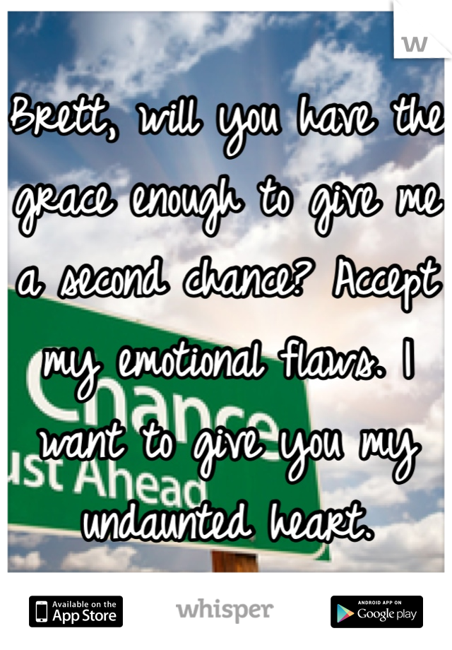 Brett, will you have the grace enough to give me a second chance? Accept my emotional flaws. I want to give you my undaunted heart.