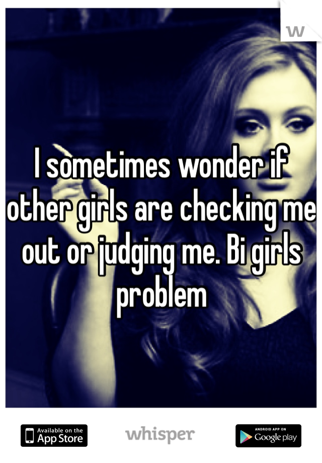 I sometimes wonder if other girls are checking me out or judging me. Bi girls problem