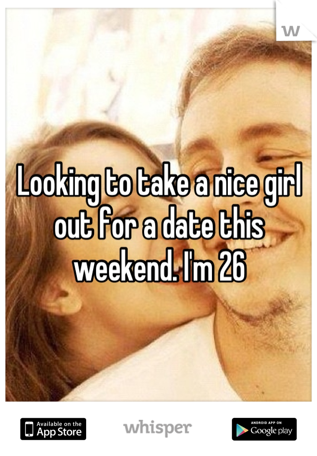 Looking to take a nice girl out for a date this weekend. I'm 26