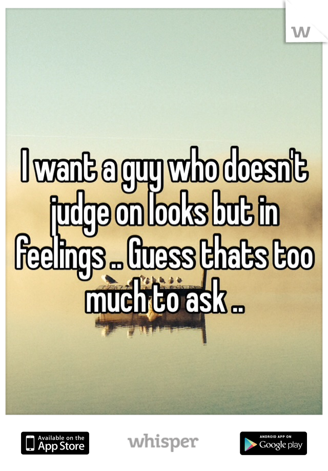 I want a guy who doesn't judge on looks but in feelings .. Guess thats too much to ask ..